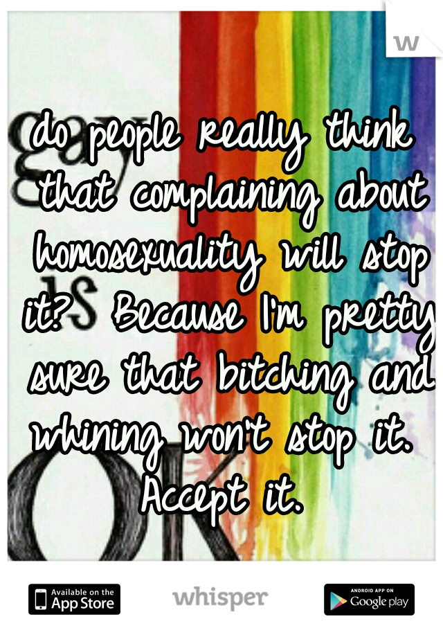 do people really think that complaining about homosexuality will stop it?  Because I'm pretty sure that bitching and whining won't stop it.  Accept it.