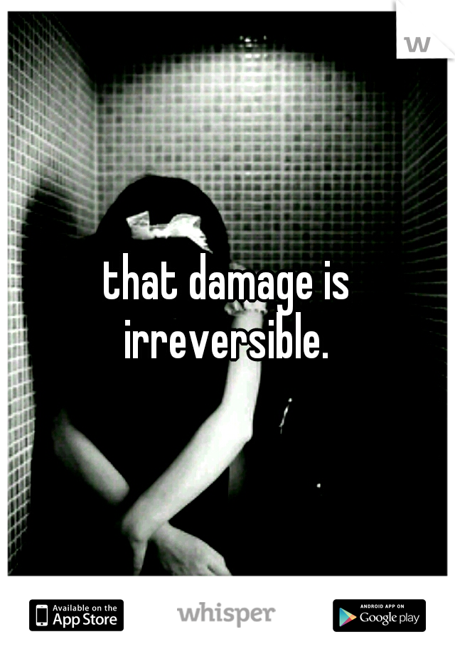 that damage is irreversible.