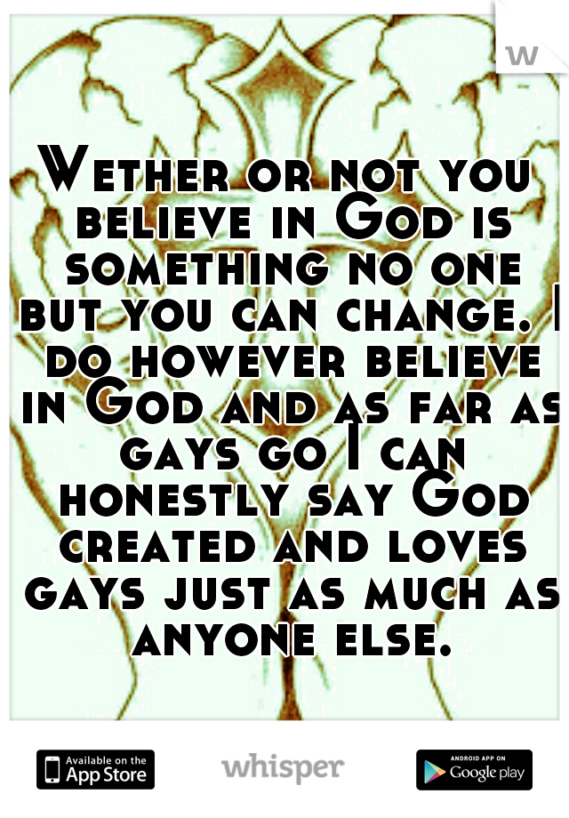Wether or not you believe in God is something no one but you can change. I do however believe in God and as far as gays go I can honestly say God created and loves gays just as much as anyone else.