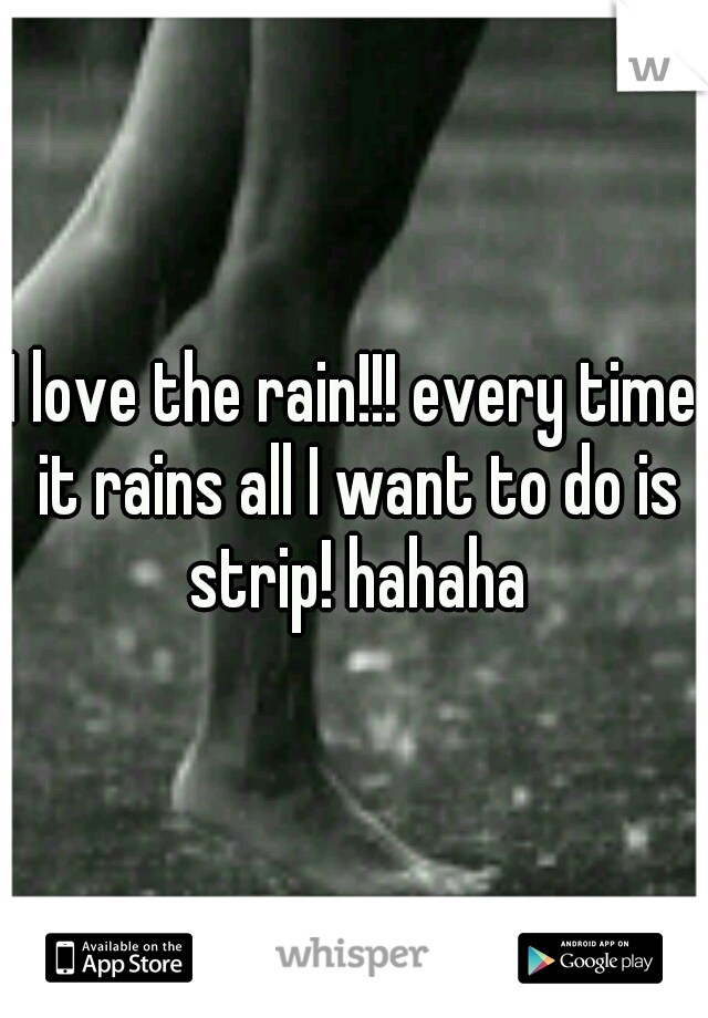 I love the rain!!! every time it rains all I want to do is strip! hahaha