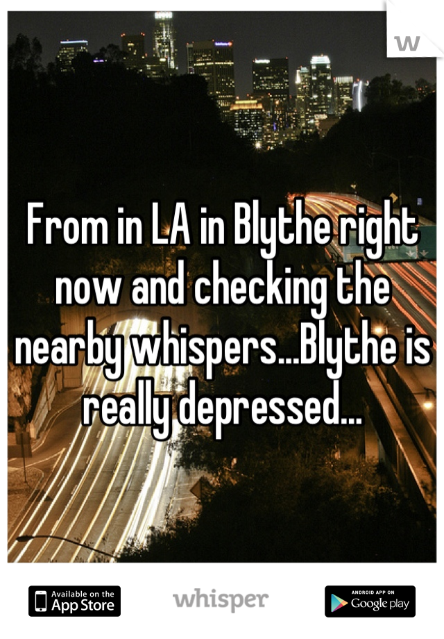 From in LA in Blythe right now and checking the nearby whispers...Blythe is really depressed...