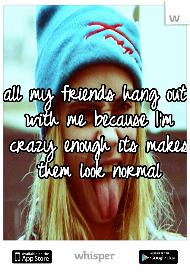 all my friends hang out with me because I'm crazy enough its makes them look normal