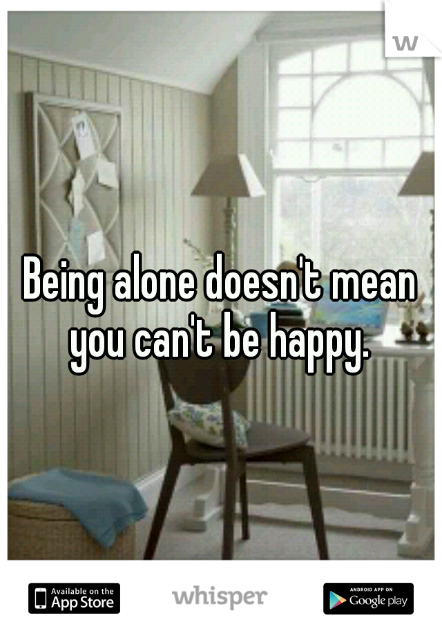 Being alone doesn't mean you can't be happy.