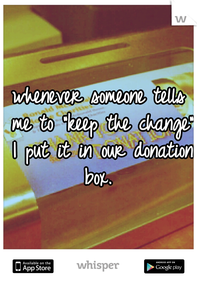 """whenever someone tells me to """"keep the change"""" I put it in our donation box."""