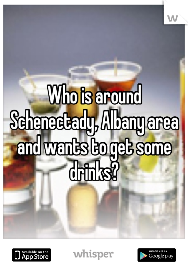 Who is around Schenectady, Albany area and wants to get some drinks?