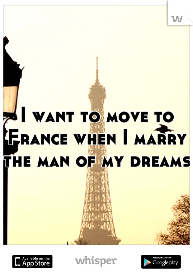 I want to move to France when I marry the man of my dreams