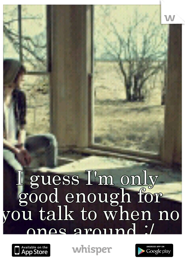 I guess I'm only good enough for you talk to when no ones around :/