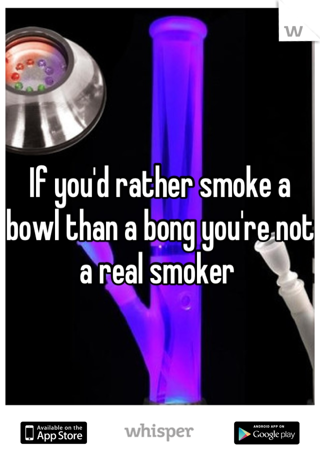 If you'd rather smoke a bowl than a bong you're not a real smoker