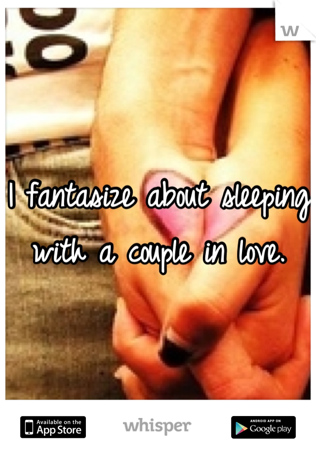 I fantasize about sleeping with a couple in love.