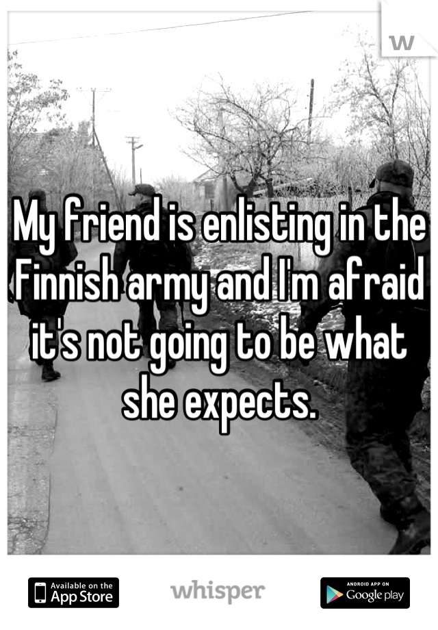 My friend is enlisting in the Finnish army and I'm afraid it's not going to be what she expects.