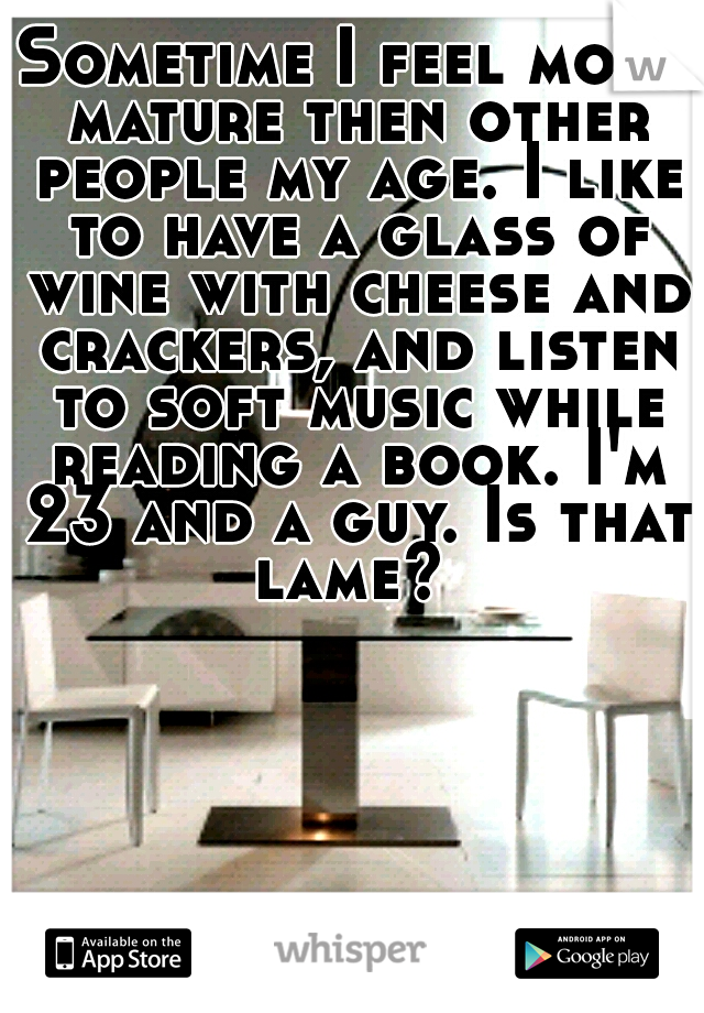 Sometime I feel more mature then other people my age. I like to have a glass of wine with cheese and crackers, and listen to soft music while reading a book. I'm 23 and a guy. Is that lame?