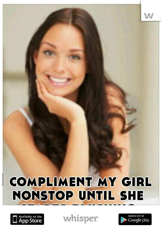 I compliment my girl nonstop until she starts blushing