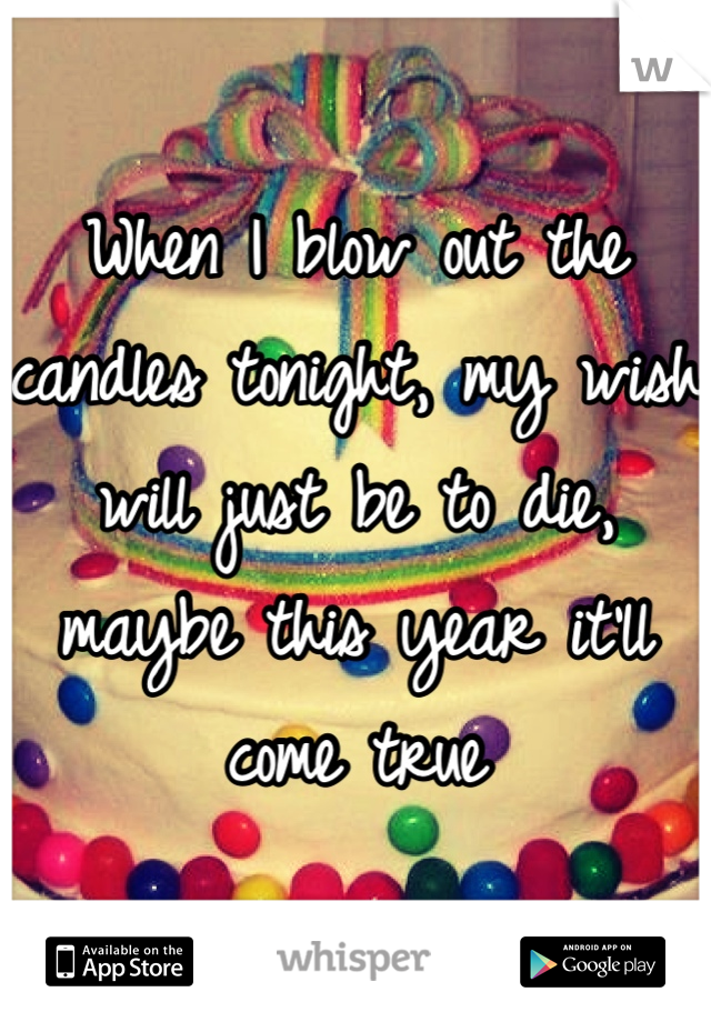 When I blow out the candles tonight, my wish will just be to die, maybe this year it'll come true