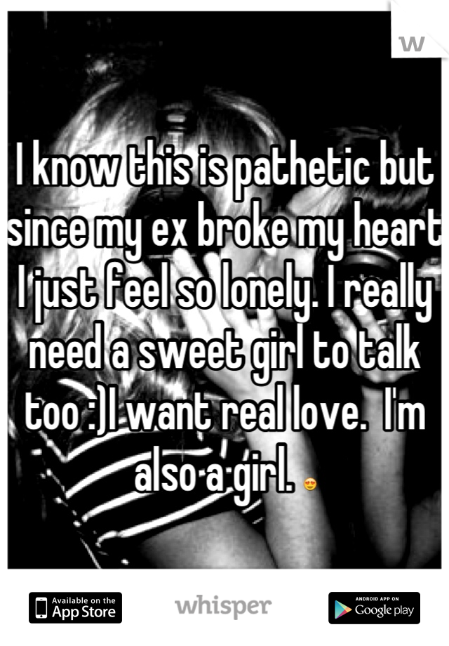 I know this is pathetic but since my ex broke my heart I just feel so lonely. I really need a sweet girl to talk too :)I want real love.  I'm also a girl. 😍