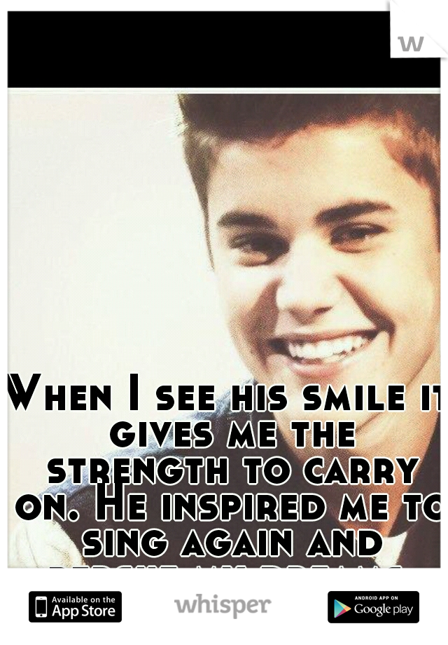When I see his smile it gives me the strength to carry on. He inspired me to sing again and persue my dreams. Please no hate!
