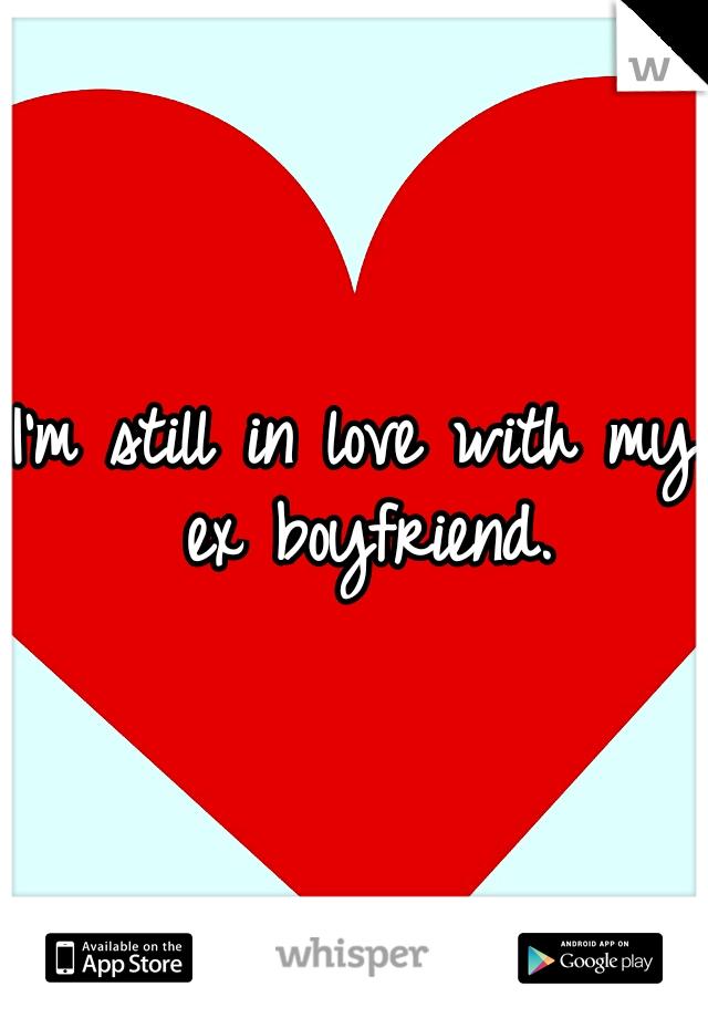 I'm still in love with my ex boyfriend.
