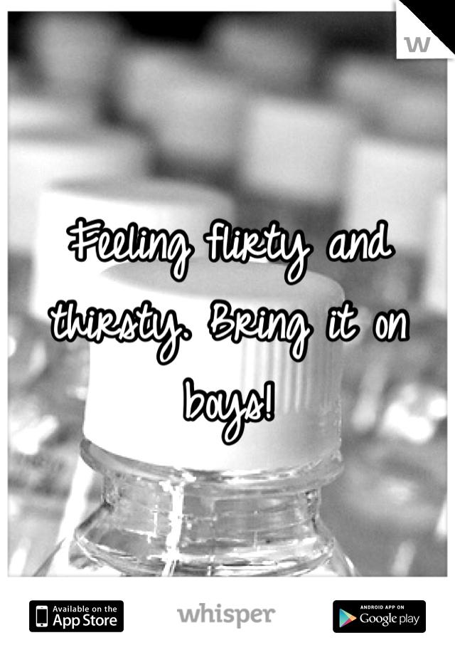 Feeling flirty and thirsty. Bring it on boys!