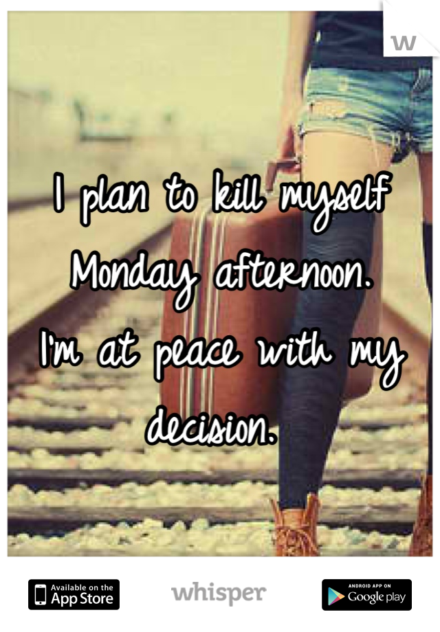 I plan to kill myself Monday afternoon.  I'm at peace with my decision.