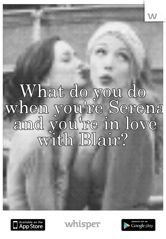 What do you do when you're Serena and you're in love with Blair?