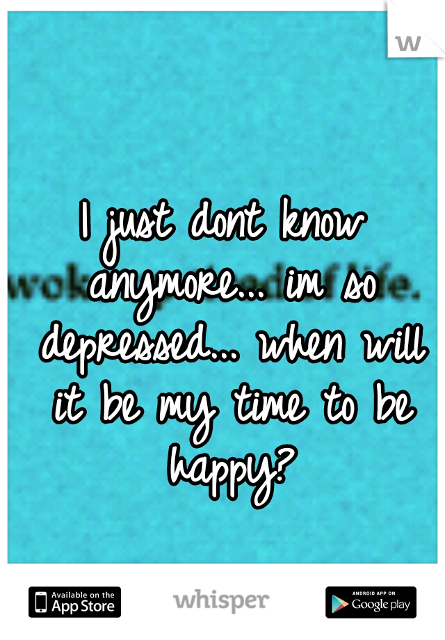 I just dont know anymore... im so depressed... when will it be my time to be happy?