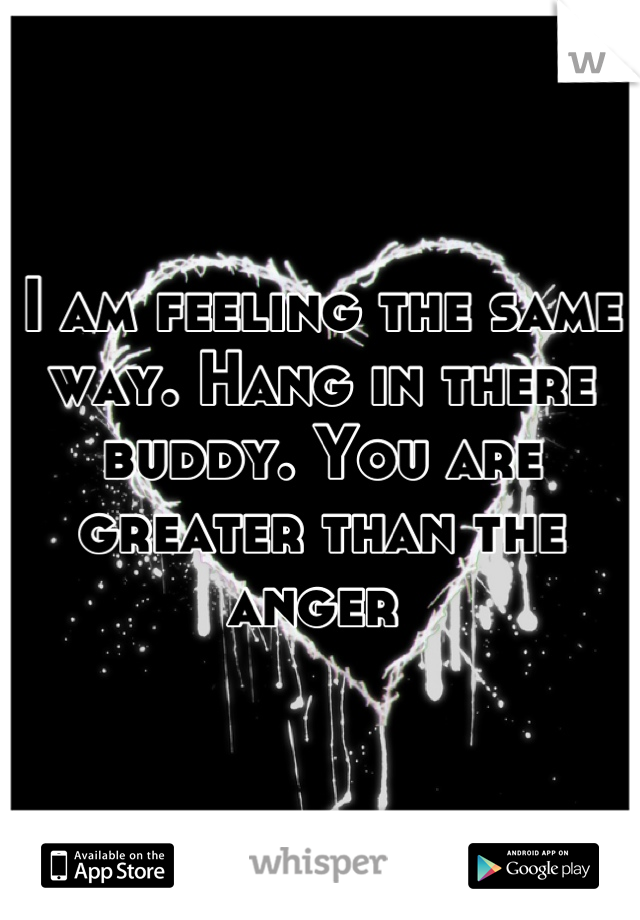 I am feeling the same way. Hang in there buddy. You are greater than the anger