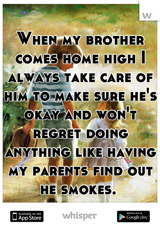 When my brother comes home high I always take care of him to make sure he's okay and won't regret doing anything like having my parents find out he smokes.