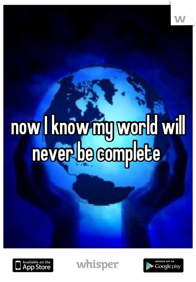 now I know my world will never be complete