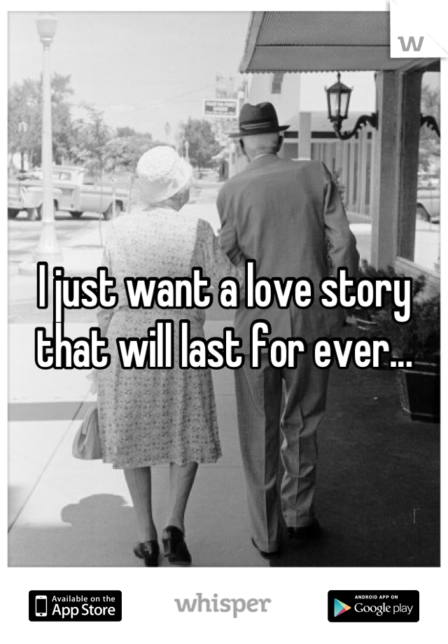 I just want a love story that will last for ever...