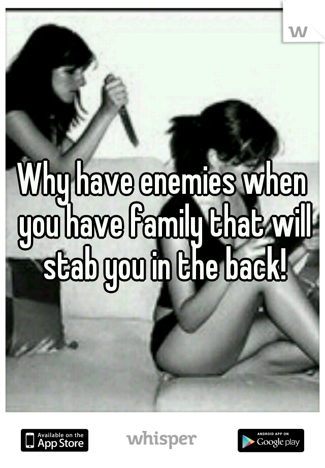 Why have enemies when you have family that will stab you in the back!