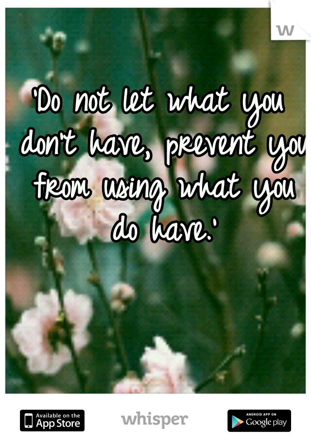 'Do not let what you don't have, prevent you from using what you do have.'