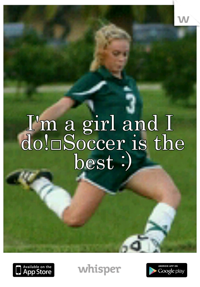 I'm a girl and I do! Soccer is the best :)
