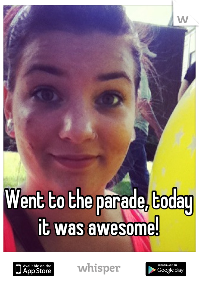 Went to the parade, today it was awesome!