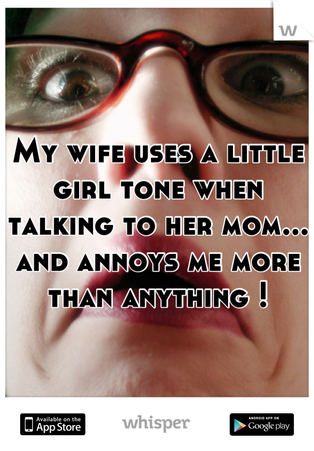 My wife uses a little girl tone when talking to her mom... and annoys me more than anything !