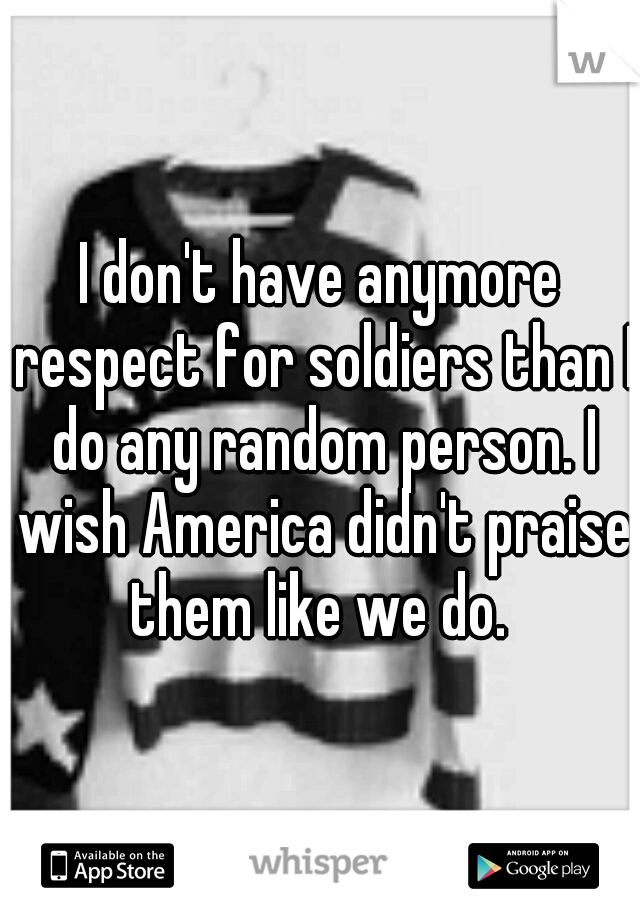 I don't have anymore respect for soldiers than I do any random person. I wish America didn't praise them like we do.