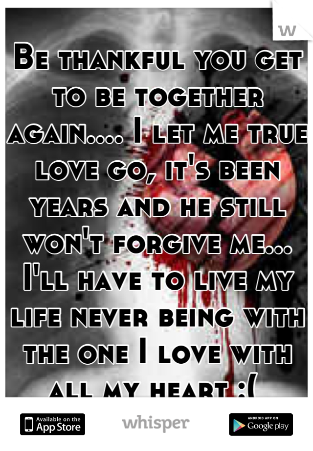 Be thankful you get to be together again.... I let me true love go, it's been years and he still won't forgive me... I'll have to live my life never being with the one I love with all my heart :(