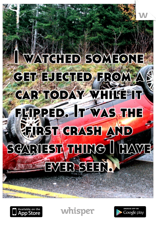 I watched someone get ejected from a car today while it flipped. It was the first crash and scariest thing I have ever seen.
