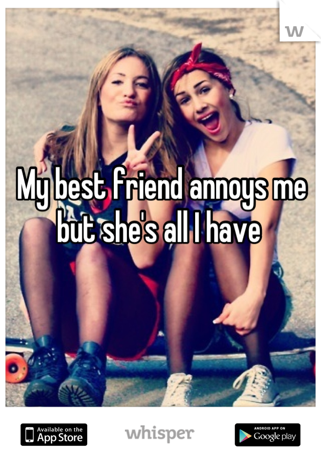 My best friend annoys me but she's all I have