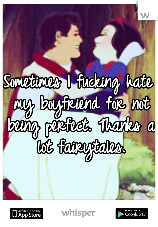 Sometimes I fucking hate my boyfriend for not being perfect. Thanks a lot fairytales.