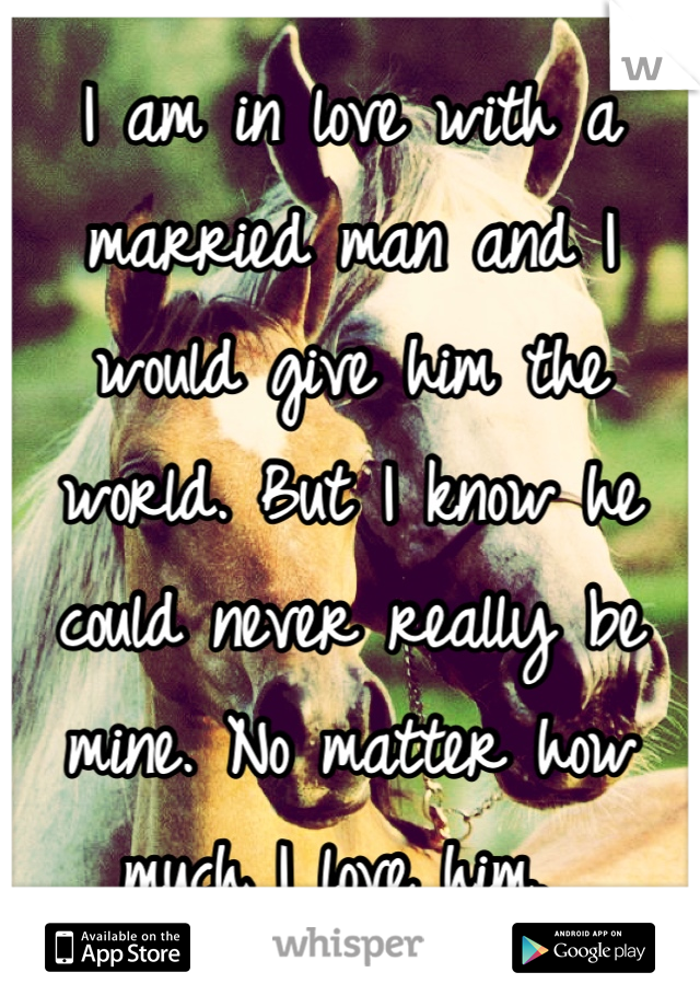 I am in love with a married man and I would give him the world. But I know he could never really be mine. No matter how much I love him.