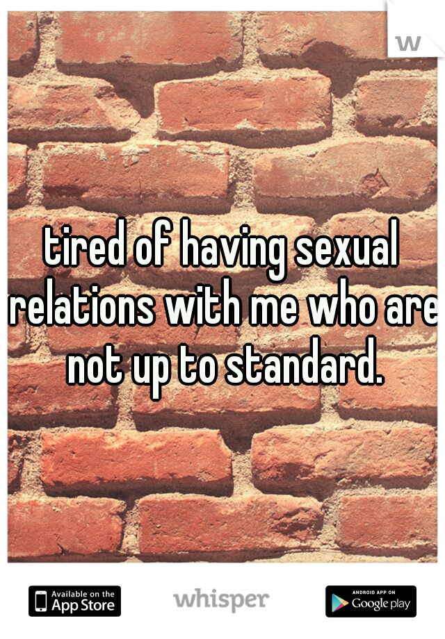 tired of having sexual relations with me who are not up to standard.