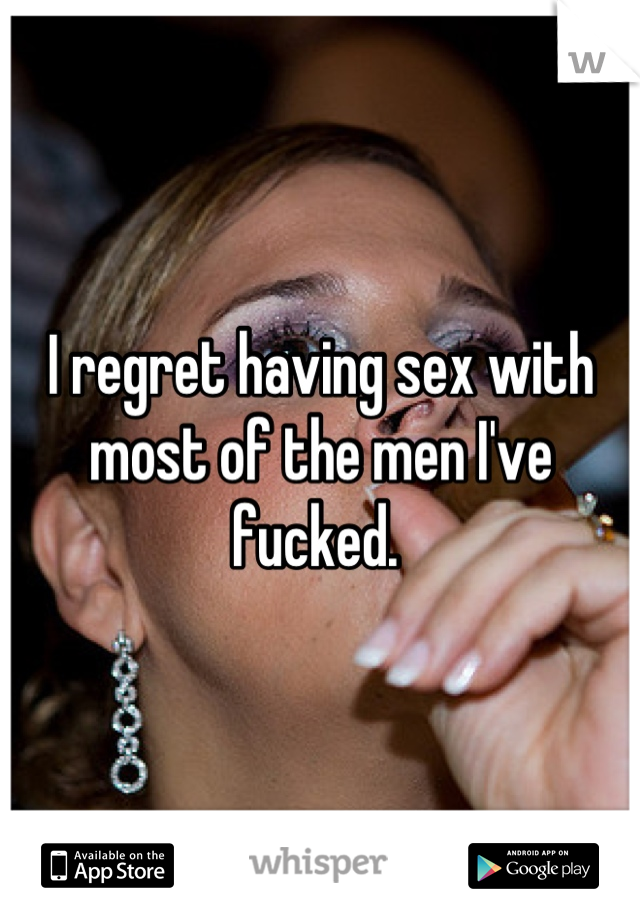 I regret having sex with most of the men I've fucked.
