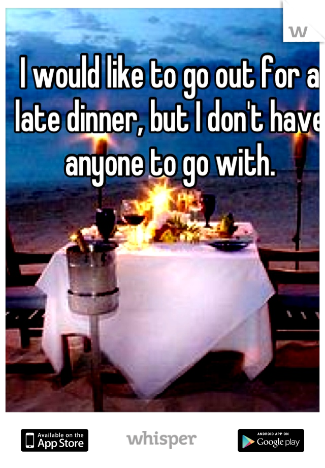 I would like to go out for a late dinner, but I don't have anyone to go with.