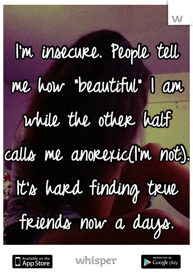 """I'm insecure. People tell me how """"beautiful"""" I am while the other half calls me anorexic(I'm not). It's hard finding true friends now a days."""