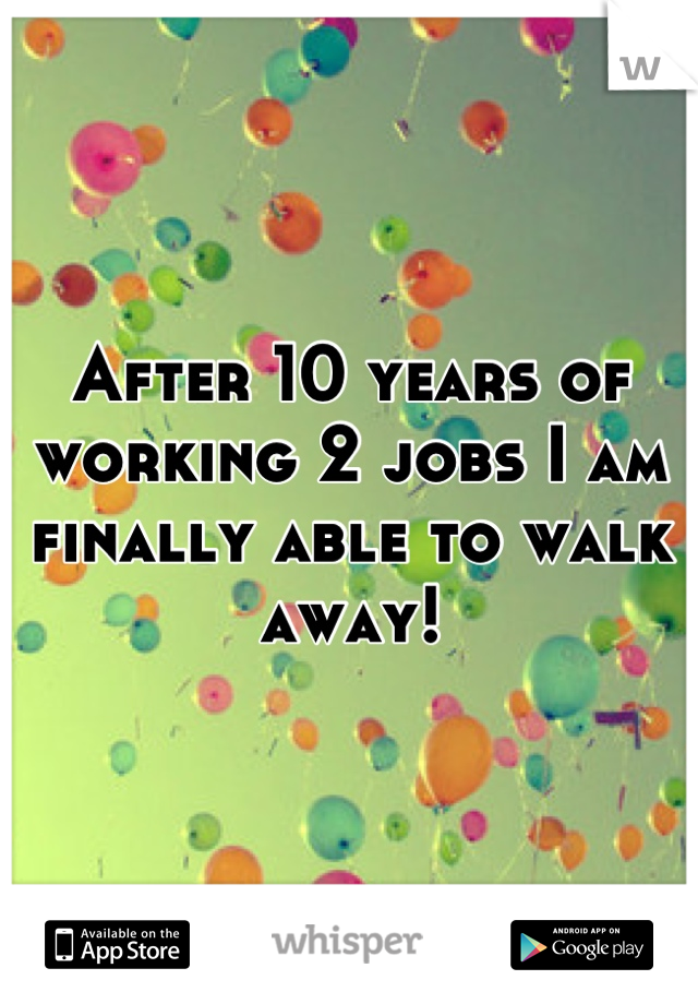 After 10 years of working 2 jobs I am finally able to walk away!