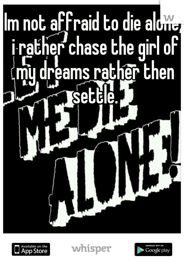Im not affraid to die alone, i rather chase the girl of my dreams rather then settle.