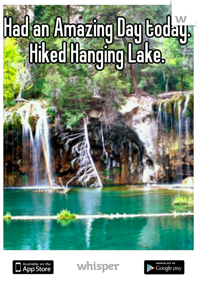 Had an Amazing Day today.  Hiked Hanging Lake.