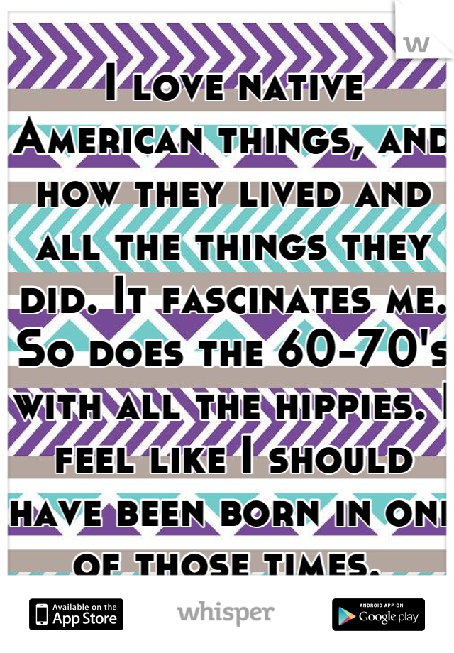I love native American things, and how they lived and all the things they did. It fascinates me. So does the 60-70's with all the hippies. I feel like I should have been born in one of those times.
