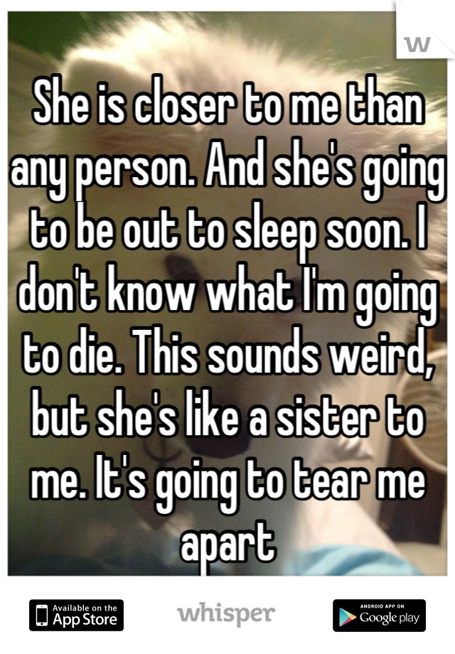 She is closer to me than any person. And she's going to be out to sleep soon. I don't know what I'm going to die. This sounds weird, but she's like a sister to me. It's going to tear me apart