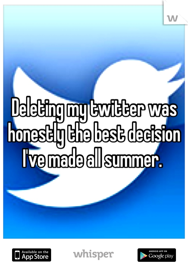 Deleting my twitter was honestly the best decision I've made all summer.