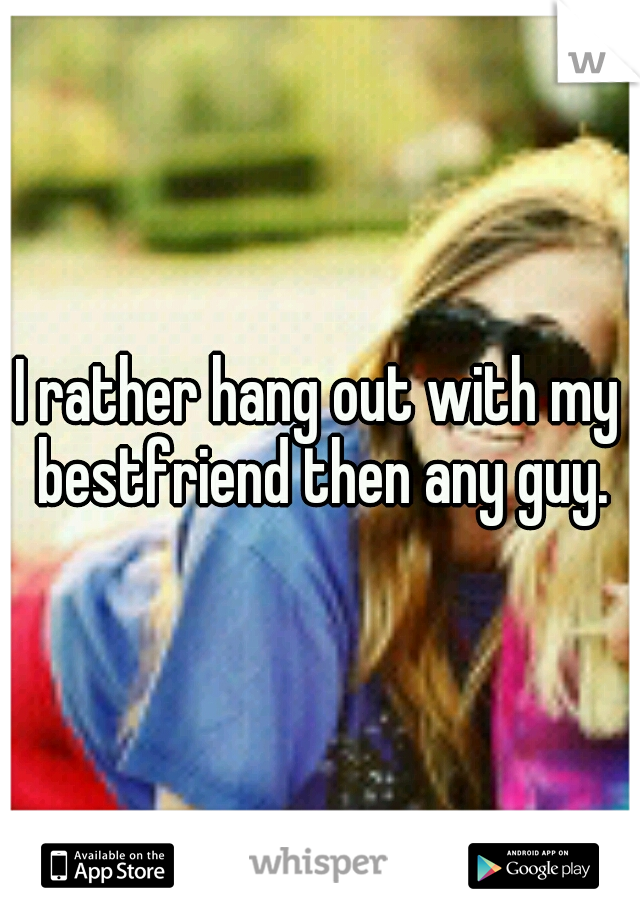I rather hang out with my bestfriend then any guy.